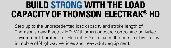 With smart onboard control and unrivaled environmental protection, Electrak HD eliminates the need for hydraulics in mobile off-highway vehicles and heavy-duty equipment